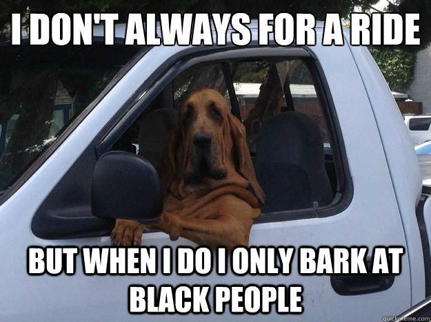 I don't always for a ride But when I do I only bark at black people