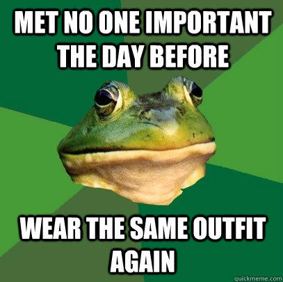 met no one important the day before wear the same outfit again - met no one important the day before wear the same outfit again  Foul Bachelor Frog