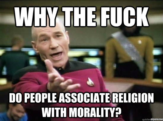 Why the fuck Do people associate religion with morality? - Why the fuck Do people associate religion with morality?  Annoyed Picard HD