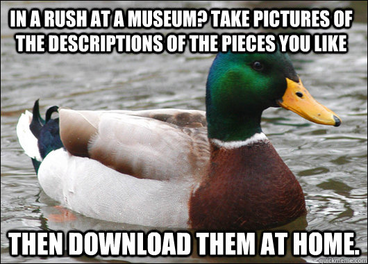 In a rush at a museum? take pictures of the descriptions of the pieces you like then download them at home.   - In a rush at a museum? take pictures of the descriptions of the pieces you like then download them at home.    Actual Advice Mallard