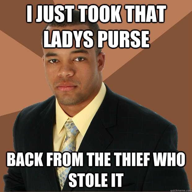 i just took that ladys purse back from the thief who stole it - i just took that ladys purse back from the thief who stole it  Successful Black Man