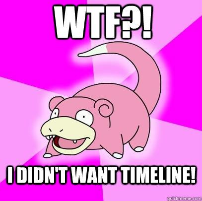 wtf?! I didn't want timeline! - wtf?! I didn't want timeline!  Slowpoke