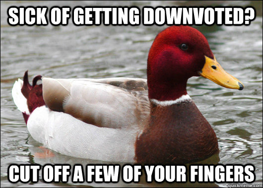 sick of getting downvoted? cut off a few of your fingers - sick of getting downvoted? cut off a few of your fingers  Malicious Advice Mallard