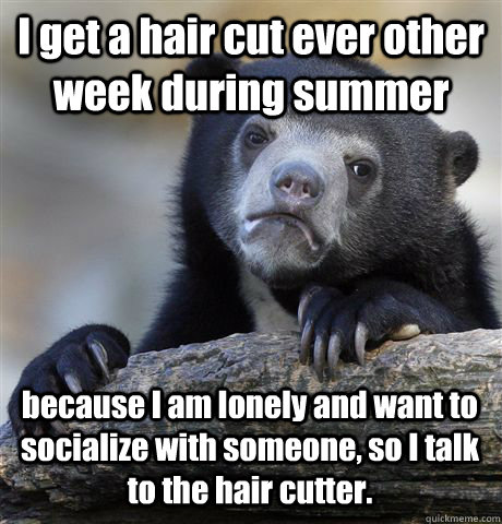 I get a hair cut ever other week during summer because I am lonely and want to socialize with someone, so I talk to the hair cutter. - I get a hair cut ever other week during summer because I am lonely and want to socialize with someone, so I talk to the hair cutter.  Confession Bear