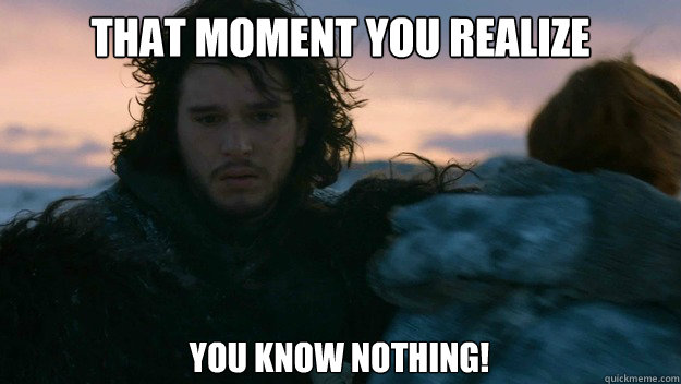that moment you realize you know nothing!  You know nothing jon Snow