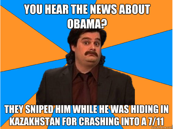 You hear the news about Obama? They sniped him while he was hiding in kazakhstan for crashing into a 7/11