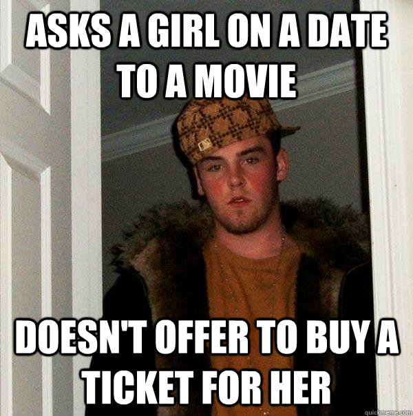 Asks a girl on a date to a movie Doesn't offer to buy a ticket for her - Asks a girl on a date to a movie Doesn't offer to buy a ticket for her  Scumbag Steve