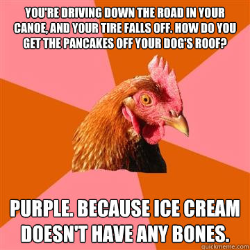 you're driving down the road in your canoe, and your tire falls off. how do you get the pancakes off your dog's roof? purple. because ice cream doesn't have any bones.  Anti-Joke Chicken