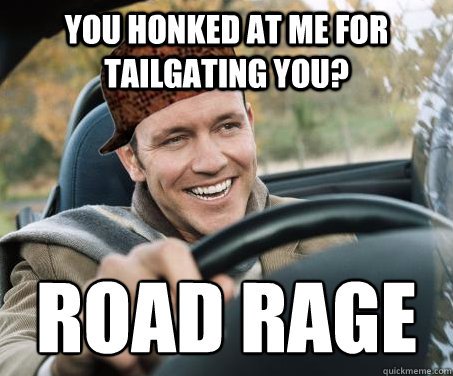 you honked at me for tailgating you? road rage - you honked at me for tailgating you? road rage  SCUMBAG DRIVER