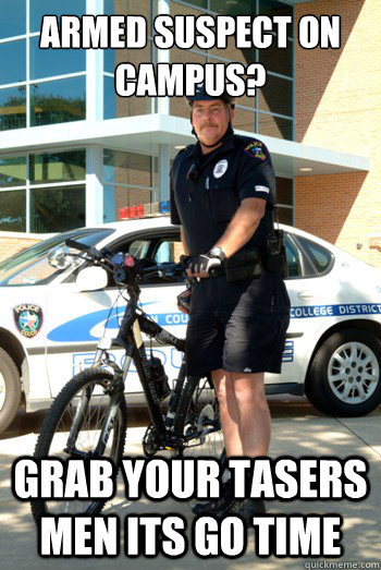Armed suspect on campus? Grab your tasers men its go time  Campus Police