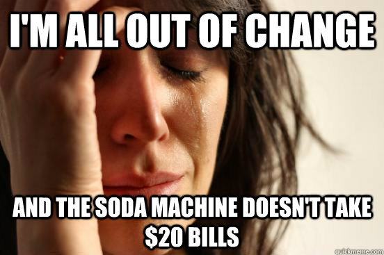 I'm all out of change and the soda machine doesn't take $20 bills - I'm all out of change and the soda machine doesn't take $20 bills  First World Problems