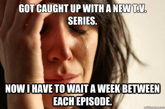 Got caught up with a new T.V. series. Now I have to wait a week between each episode.  First World Problems