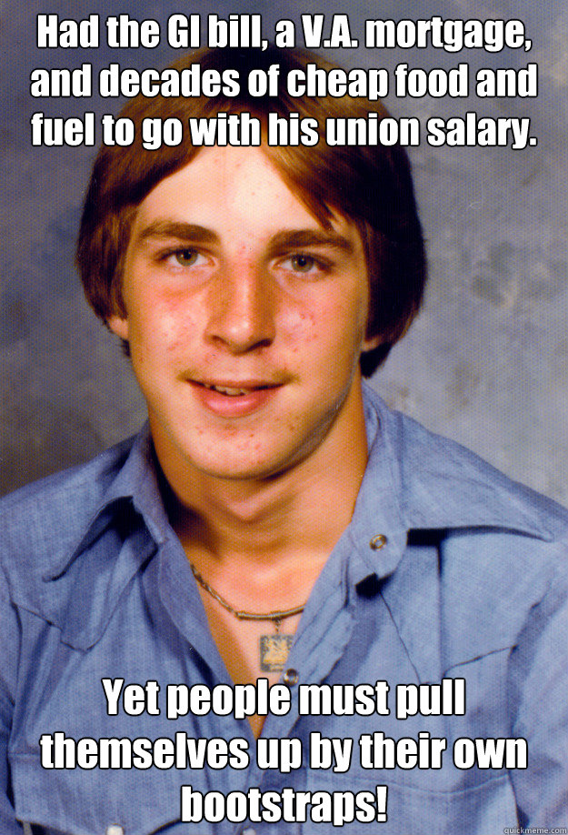 Had the GI bill, a V.A. mortgage, and decades of cheap food and fuel to go with his union salary. Yet people must pull themselves up by their own bootstraps! Caption 3 goes here - Had the GI bill, a V.A. mortgage, and decades of cheap food and fuel to go with his union salary. Yet people must pull themselves up by their own bootstraps! Caption 3 goes here  Old Economy Steven
