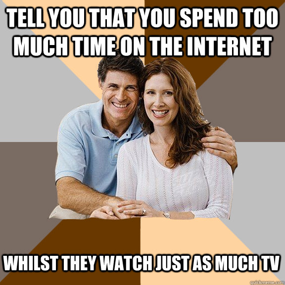 Tell you that you spend too much time on the internet whilst they watch just as much TV - Tell you that you spend too much time on the internet whilst they watch just as much TV  Scumbag Parents