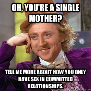 Oh, you're a single mother? Tell me more about how you only have sex in committed relationships.