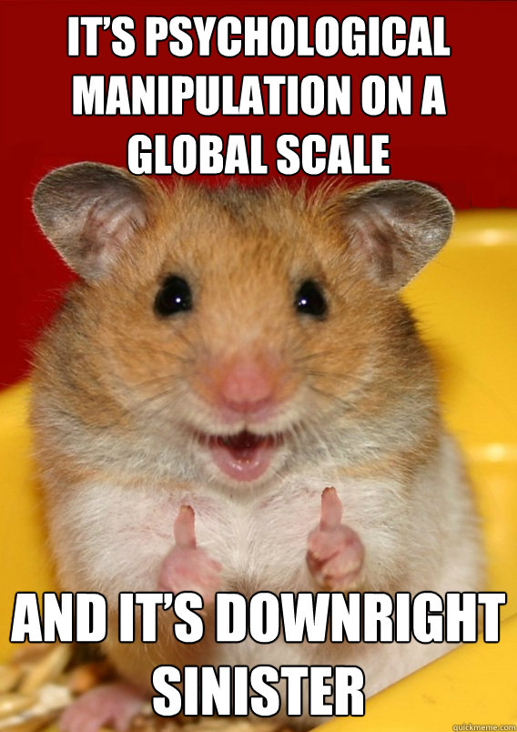 It's psychological manipulation on a global scale and it's downright sinister  - It's psychological manipulation on a global scale and it's downright sinister   Rationalization Hamster