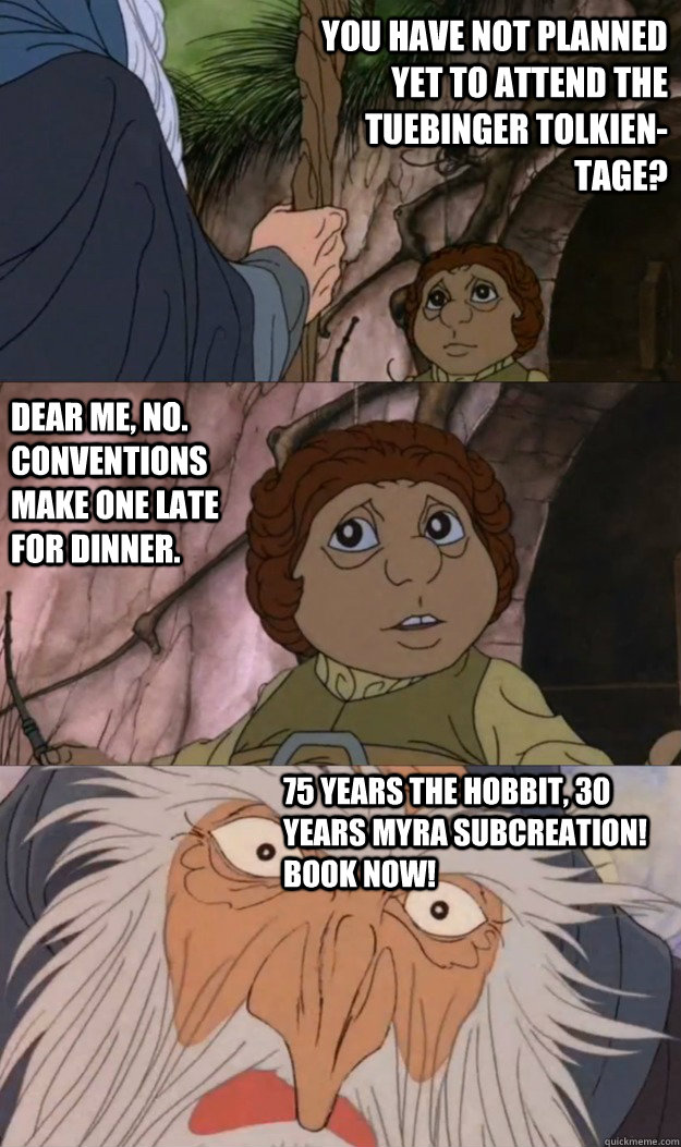 You have not planned yet to attend the Tuebinger Tolkien-Tage? Dear me, no.  Conventions make one late for dinner. 75 Years The Hobbit, 30 years Myra Subcreation! Book Now! - You have not planned yet to attend the Tuebinger Tolkien-Tage? Dear me, no.  Conventions make one late for dinner. 75 Years The Hobbit, 30 years Myra Subcreation! Book Now!  Anger Management Gandalf