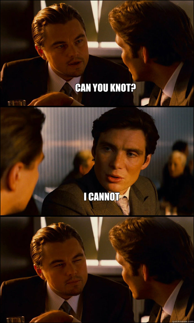 Can you knot? I cannot  - Can you knot? I cannot   Inception