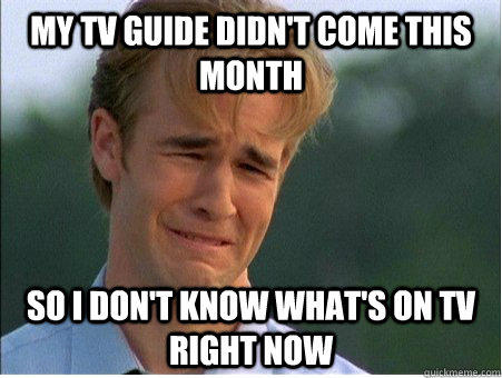 My TV guide didn't come this month so i don't know what's on tv right now