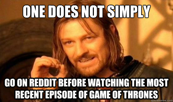 One Does Not Simply Go on reddit before watching the most recent episode of Game of Thrones - One Does Not Simply Go on reddit before watching the most recent episode of Game of Thrones  Boromir
