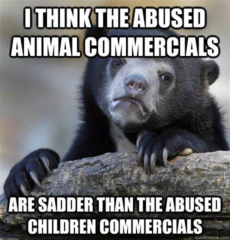 I think the abused animal commercials Are sadder than the abused children commercials - I think the abused animal commercials Are sadder than the abused children commercials  Confession Bear