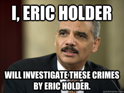 I, Eric Holder will investigate these crimes by Eric Holder.