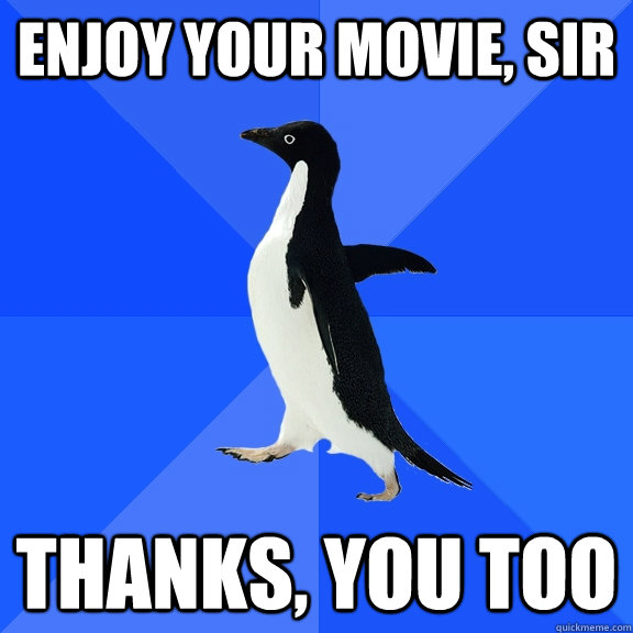Enjoy your movie, sir Thanks, you too - Enjoy your movie, sir Thanks, you too  Socially Awkward Penguin