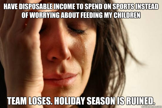 Have Disposable income to spend on sports instead of worrying about feeding my children Team loses. Holiday Season is Ruined. - Have Disposable income to spend on sports instead of worrying about feeding my children Team loses. Holiday Season is Ruined.  First World Problems