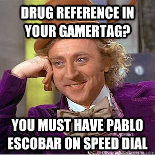 Drug Reference in your gamertag? You must have Pablo Escobar on Speed dial - Drug Reference in your gamertag? You must have Pablo Escobar on Speed dial  Condescending Wonka