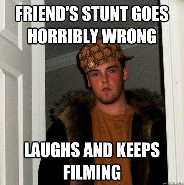 friend's stunt goes horribly wrong laughs and keeps filming - friend's stunt goes horribly wrong laughs and keeps filming  Scumbag Steve