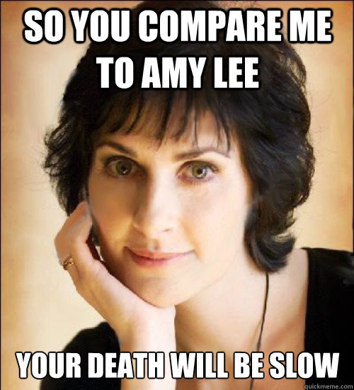 ec50eb17419f5e4dd688ef89046913ccb4e2bcc3de3005e7ae55bfb444785386 so you compare me to amy lee your death will be slow enya meme,Compare Meme