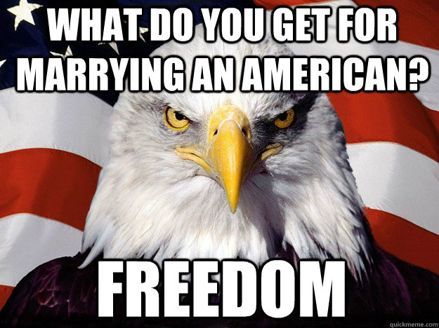 What do you get for marrying an American? Freedom - What do you get for marrying an American? Freedom  Patriotic Eagle