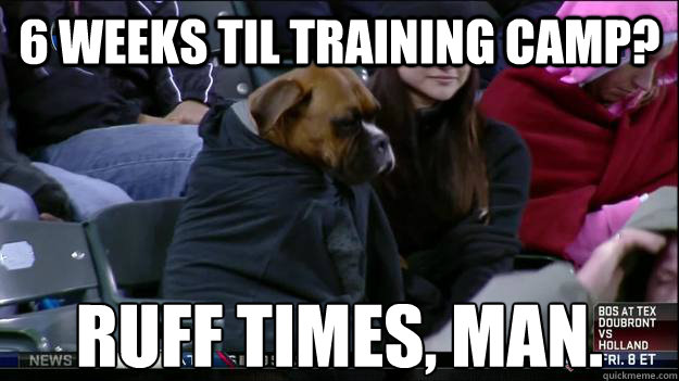 6 Weeks til training camp? Ruff Times, Man. - 6 Weeks til training camp? Ruff Times, Man.  Misc