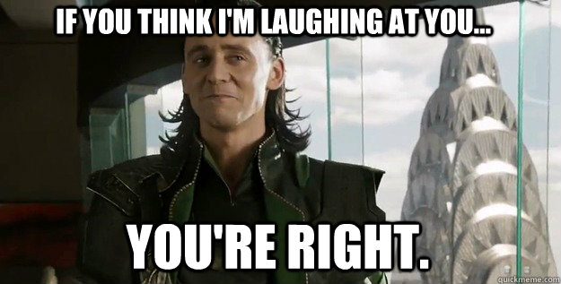 If you think I'm laughing at you... You're right. - If you think I'm laughing at you... You're right.  Lucky Loki