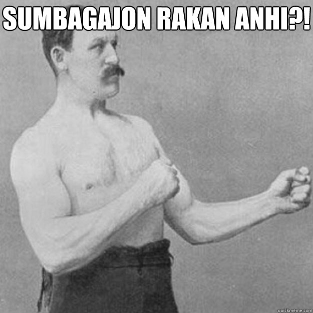 sumbagajon rakan anhi?!  - sumbagajon rakan anhi?!   overly manly man