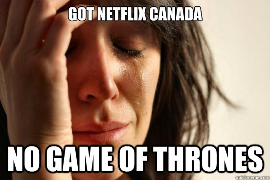 Got netflix canada no game of thrones - Got netflix canada no game of thrones  First World Problems