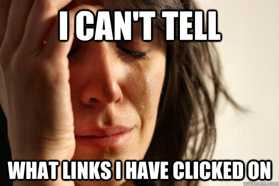 I can't tell what links I have clicked on - I can't tell what links I have clicked on  First World Problems