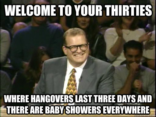 Welcome to Your Thirties Where hangovers last three days and there are baby showers everywhere