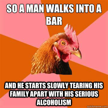 So a man walks into a bar and he starts slowly tearing his family apart with his serious alcoholism  Anti-Joke Chicken