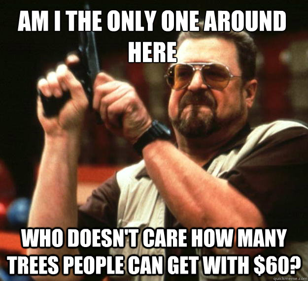 Am I the only one around here who doesn't care how many trees people can get with $60? - Am I the only one around here who doesn't care how many trees people can get with $60?  Walter