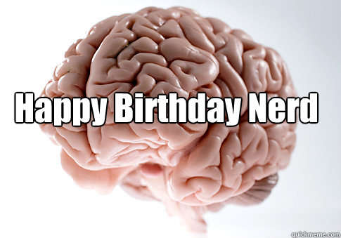 Happy Birthday Nerd  - Happy Birthday Nerd   Scumbag Brain