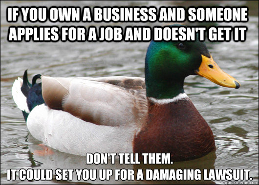 If you own a business and someone applies for a job and doesn't get it Don't tell them. It could set you up for a damaging lawsuit. - If you own a business and someone applies for a job and doesn't get it Don't tell them. It could set you up for a damaging lawsuit.  Actual Advice Mallard