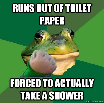 Runs out of toilet paper Forced to actually take a shower - Runs out of toilet paper Forced to actually take a shower  Foul Bachelor Success Frog