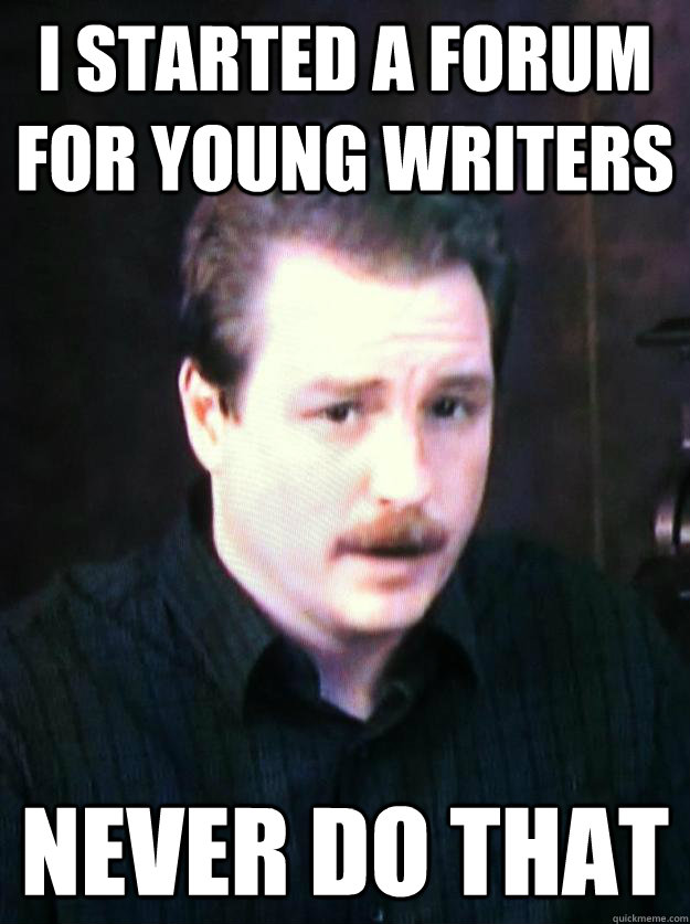 I started a forum for young writers Never do that