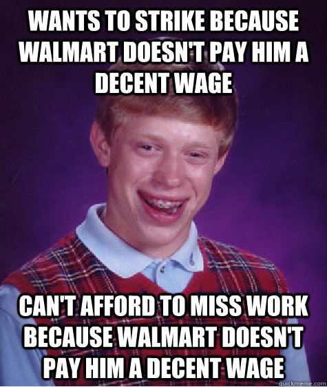 WANTS TO STRIKE BECAUSE WALMART DOESN'T PAY HIM A DECENT WAGE CAN'T AFFORD TO MISS WORK BECAUSE walmart doesn't pay him A DECENT WAGE - WANTS TO STRIKE BECAUSE WALMART DOESN'T PAY HIM A DECENT WAGE CAN'T AFFORD TO MISS WORK BECAUSE walmart doesn't pay him A DECENT WAGE  Bad Luck Brian