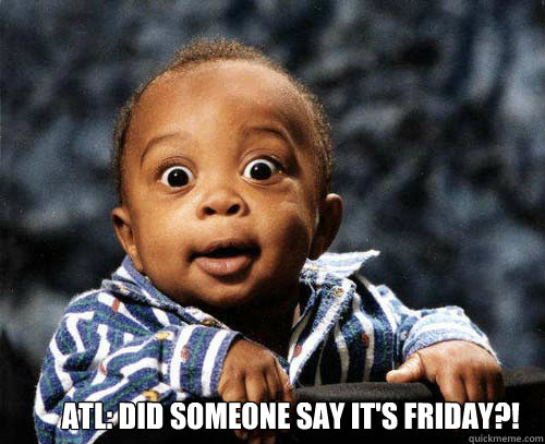 ATL: DID SOMEONE SAY IT'S FRIDAY?! -  ATL: DID SOMEONE SAY IT'S FRIDAY?!  Crazy baby