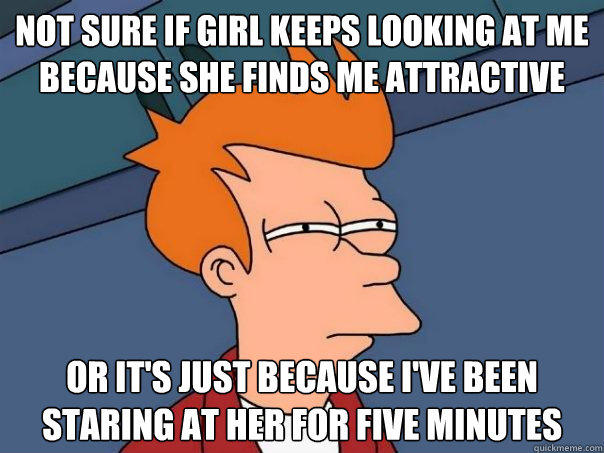 Not sure if girl keeps looking at me because she finds me attractive Or it's just because i've been staring at her for five minutes - Not sure if girl keeps looking at me because she finds me attractive Or it's just because i've been staring at her for five minutes  Futurama Fry