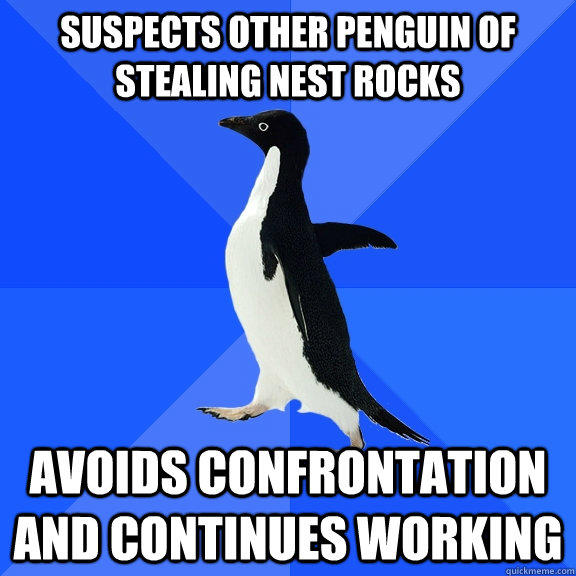 Suspects other penguin of stealing nest rocks Avoids confrontation and continues working - Suspects other penguin of stealing nest rocks Avoids confrontation and continues working  Socially Awkward Penguin