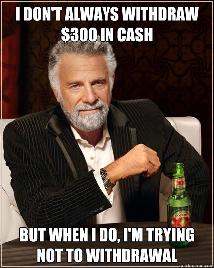 I DON'T ALWAYS WITHDRAW $300 IN CASH BUT WHEN I DO, I'M TRYING NOT TO WITHDRAWAL  Dos Equis man