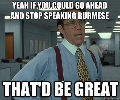 That'd be great Yeah if you could go ahead and stop speaking Burmese  Office Space work this weekend